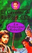 La caverne de la rose d'or 1 : La princesse rebelle